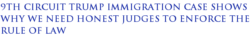 9th Circuit Trump Immigration Case Shows Why We Need Honest Judges To Enforce The Rule Of Law