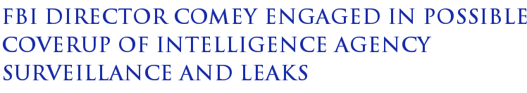 FBI Director Comey Engaged In Possible Coverup Of Intelligence Agency Surveillance And Leaks