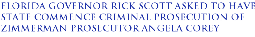 Florida Governor Rick Scott asked to have state commence criminal prosecution of Zimmerman prosecutor Angela Corey