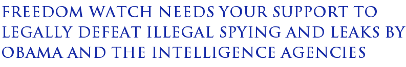 Freedom Watch Needs Your Support To Legally Defeat Illegal Spying And Leaks By Obama And The Intelligence Agencies