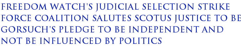 Freedom Watch's Judicial Selection Strike Force Coalition Salutes SCOTUS Justice To Be Gorsuch's Pledge To Be Independent And Not Be Influenced By Politics