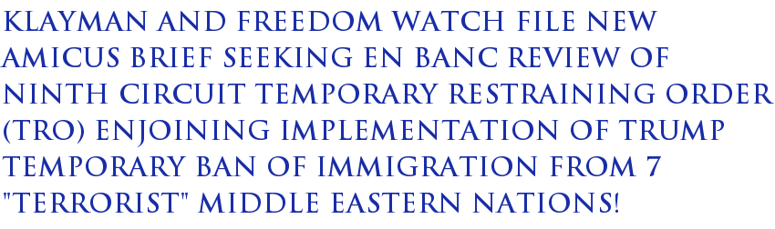 "Klayman and Freedom Watch File New Amicus Brief Seeking En Banc Review of Ninth Circuit Temporary Restraining Order (TRO) Enjoining Implementation of Trump Temporary Ban of Immigration From 7 ""Terrorist"" Middle Eastern Nations!"