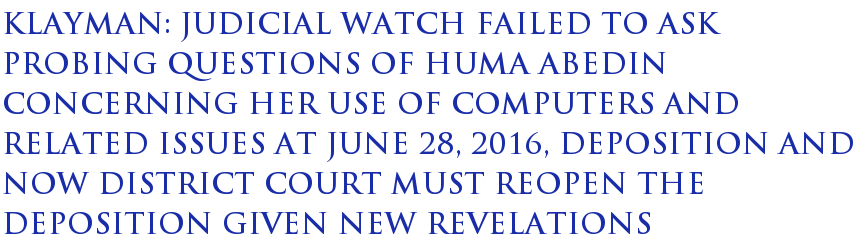 Klayman: Judicial Watch failed to ask probing questions of Huma Abedin concerning her use of computers and related issues at June 28, 2016, deposition and now district court must reopen the deposition given new revelations
