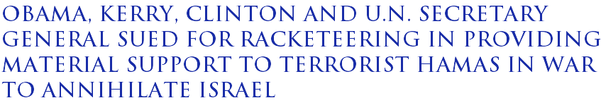 Obama, Kerry, Clinton and U.N. Secretary General sued for racketeering in providing material support to terrorist Hamas in war to annihilate Israel
